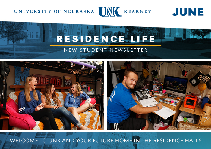 University of Nebraskat at Kearney. Residence Life New Student Newsletter. Welcome to UNK and your future in the residence halls.
